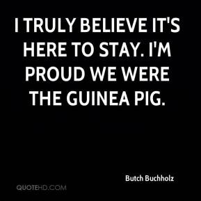 ... truly believe it's here to stay. I'm proud we were the guinea pig