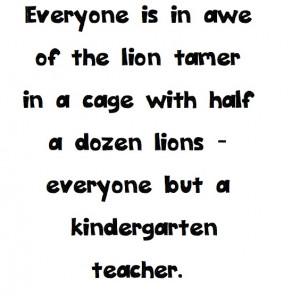 Kindergarten Teacher Quotes A kindergarten teacher!