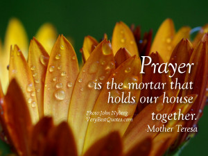 Prayer is the mortar that holds our house together.― Mother Teresa ...
