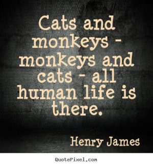 Life quotes - Cats and monkeys - monkeys and cats - all human life is ...