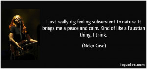 ... peace and calm. Kind of like a Faustian thing, I think. - Neko Case