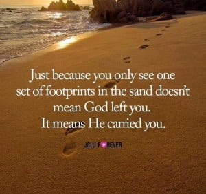 JUST BECAUSE YOU ONLY SEE ONE SET OF FOOTPRINTS IN THE SAND DOESN'T ...