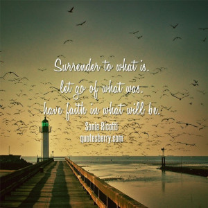 Surrender to what is. Let go of what was. And have faith in what will ...