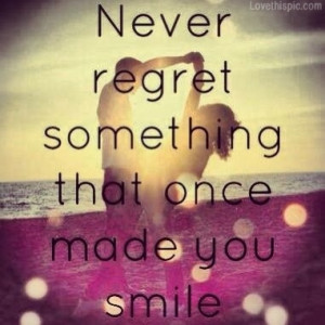 never regret something that made you smile