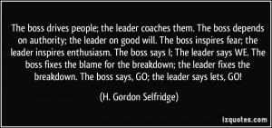 The boss drives people; the leader coaches them. The boss depends on ...
