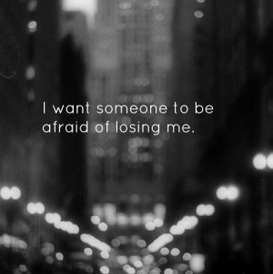 ... losing me Depressing Quotes I Want Someone To Be Afraid of Losing Me