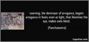 Learning, the destroyer of arrogance, begets arrogance in fools; even ...