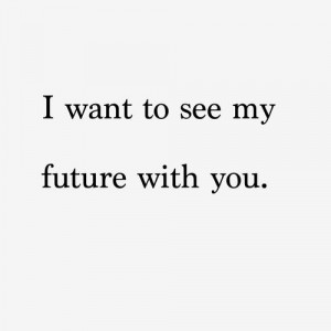 want to see my future with you.