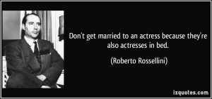 Don't get married to an actress because they're also actresses in bed ...