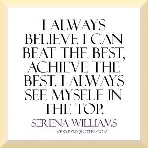 always believe I can beat the best, achieve the best. I always see ...