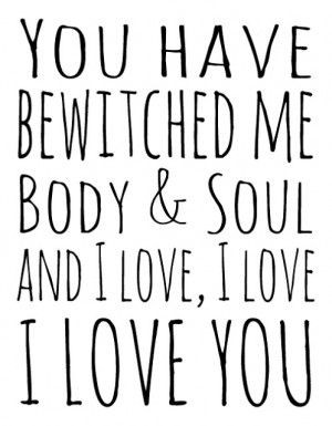You have bewitched me body and soul. And I love, I love, I love you.