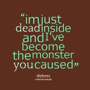 Quotes Picture: im just dead inside and i've become the monster you ...