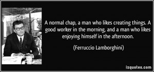 normal chap, a man who likes creating things. A good worker in the ...
