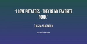 love potatoes - they're my favorite food.