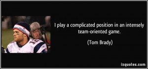 ... complicated position in an intensely team-oriented game. - Tom Brady