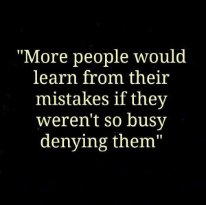 Truth. Stop denying your mistakes. Admit them and learn from them.