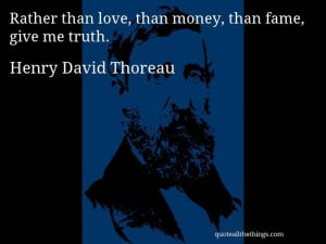 Henry David Thoreau - quote -- Rather than love, than money, than fame ...