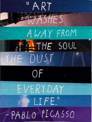 Art washes away from the soul the dust of everyday life!