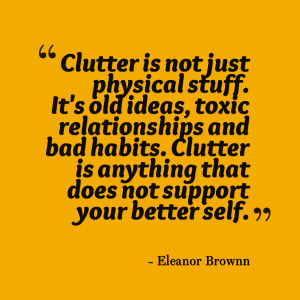 Clutter is not just physical stuff. It's old ideas, toxic ...