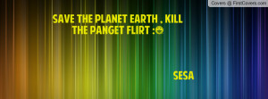 save the planet earth , Pictures , killthe panget flirt :) sesa ...
