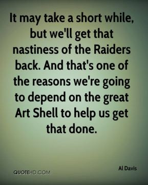Al Davis - It may take a short while, but we'll get that nastiness of ...