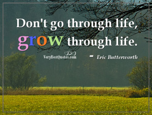 Inspirational Life Quotes -grow through life.