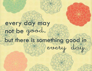 every day may not be good but there is something good in every day ...