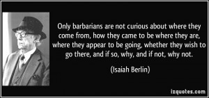 Only barbarians are not curious about where they come from, how they ...