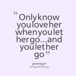 ... quotes Only know you love her when you let her go...and you let her go