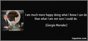 quote-i-am-much-more-happy-doing-what-i-know-i-can-do-than-what-i-am ...