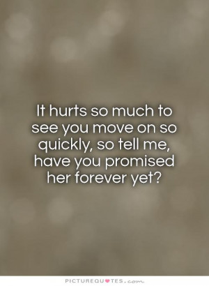 It hurts so much to see you move on so quickly, so tell me, have you ...