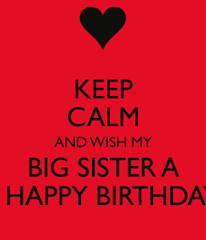... calm and wish my big sister a a happy birthday Happy Birthday Sister