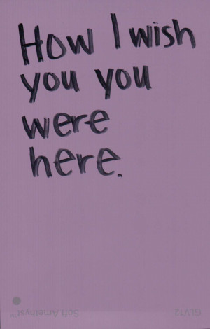 How I Wish You Were Here ~ Missing You Quote