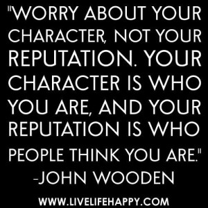 ... and your reputation is who people think you are.