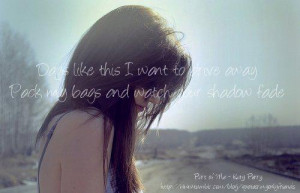 ... awayPack my bags and watch your shadow fadePart of Me - Katy Perry