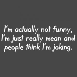 ACTUALLY NOT FUNNY, I'M JUST REALLY MEAN AND PEOPLE THINK I'M ...