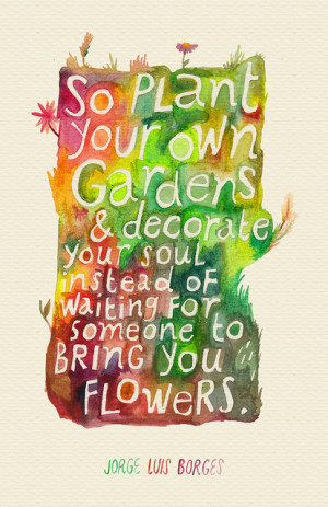 So plant your own gardens and decorate your soul instead of waiting ...