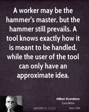 worker may be the hammer's master, but the hammer still prevails. A ...