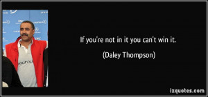 If you're not in it you can't win it. - Daley Thompson