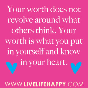 ... think. Your worth is what you put in yourself and know in your heart