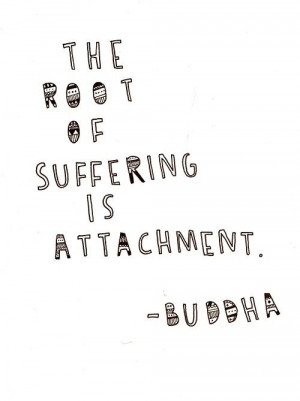The root of suffering is attachment.