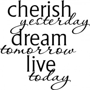Cherish yesterday dream tomorrow live today .....vinyl lettering