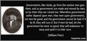 ... they will endeavour to warp and spoil it to their turn. - William Penn