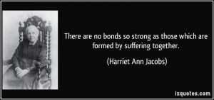 There are no bonds so strong as those which are formed by suffering ...