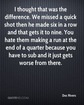 Doc Rivers - I thought that was the difference. We missed a quick shot ...