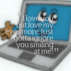 love you but love my eyes more.Just gotta ignore you smiling at me!