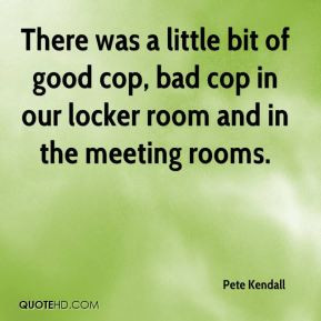 There was a little bit of good cop, bad cop in our locker room and in ...