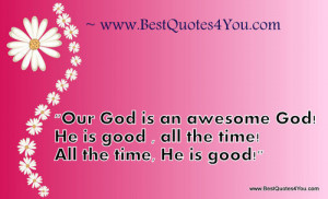 """... God! He is good , all the time! All the time, He is good!"""" 