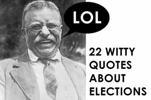 Election quotes so witty Theodore Roosevelt would laugh; so true, he ...