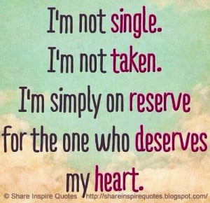not single, I'm not taken, I am simply on reserve for the one who ...